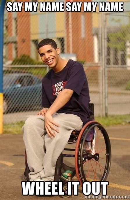 Drake Wheelchair - SAY MY NAME SAY MY NAME WHEEL IT OUT