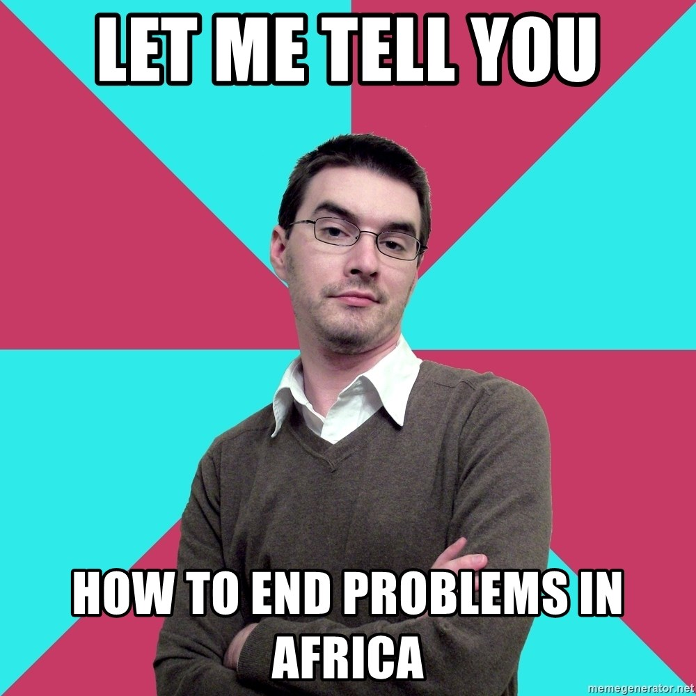Privilege Denying Dude - let me tell you how to end problems in africa