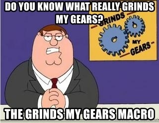 Grinds My Gears Peter Griffin - do you know what really grinds my gears? the grinds my gears macro