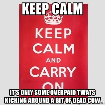 Keep Calm - KEEP CALM IT'S ONLY SOME OVERPAID TWATS KICKING AROUND A BIT OF DEAD COW