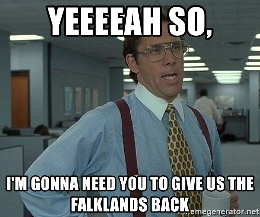 Bill Lumbergh - Yeeeeah so, I'm gonna need you to give us the Falklands back