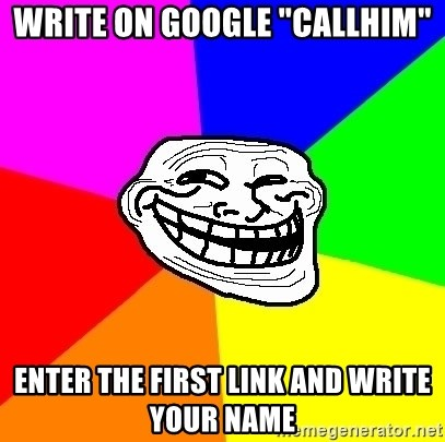 """Trollface - write on google """"callhim"""" enter the first link and write your name"""