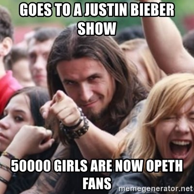 Ridiculously Photogenic Metalhead - GOES TO A JUSTIN BIEBER SHOW 50000 GIRLS ARE NOW OPETH FANS