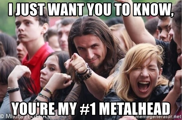 Ridiculously Photogenic Metalhead Guy - I just want you to know, you're my #1 metalhead