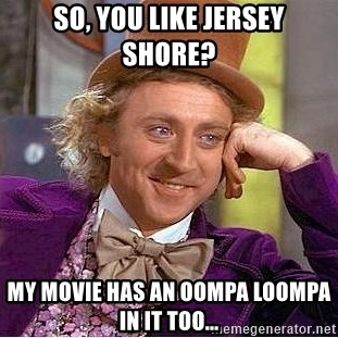 Willy Wonka - So, you like Jersey Shore? My movie has an oompa loompa in it too...