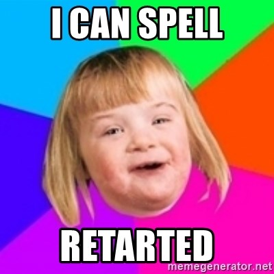I can count to potato - I can spell retarted