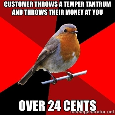 Retail Robin - customer throws a temper tantrum and throws their money at you over 24 cents