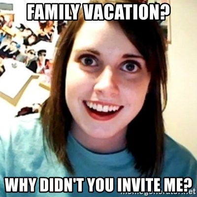 Overly Obsessed Girlfriend - family vacation? why didn't you invite me?
