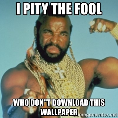 """PITY THE FOOL - I PITY THE FOOL WHO DON""""t DOWNLOAD THIS WALLPAPER"""