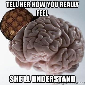 Scumbag Brain - Tell her how you really feel she'll understand