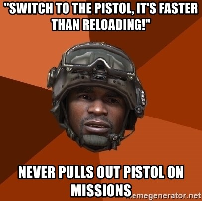 "Sgt. Foley - ""Switch to the pistol, it's faster than reloading!"" Never pulls out pistol on missions"