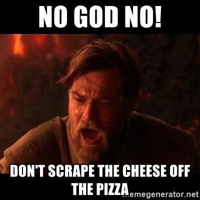 You were the chosen one  - no god no! Don't scrape the cheese off the pizza