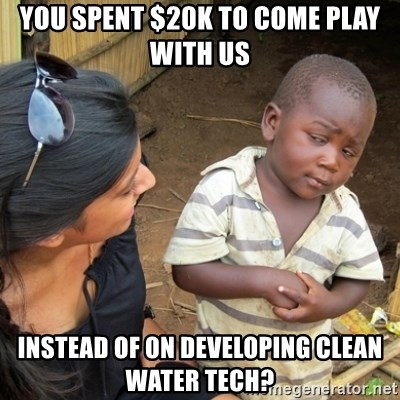 Skeptical 3rd World Kid - You spent $20k to come play with us instead of on developing clean water tech?