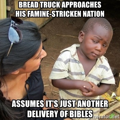 Skeptical 3rd World Kid - Bread truck approaches his famine-stricken nation Assumes it's just another delivery of bibles