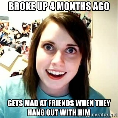 Overly Attached Girlfriend 2 - Broke up 4 months ago Gets mad at friends when they Hang out with him
