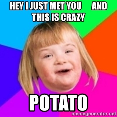 I can count to potato - Hey I just met you      And this is crazy Potato