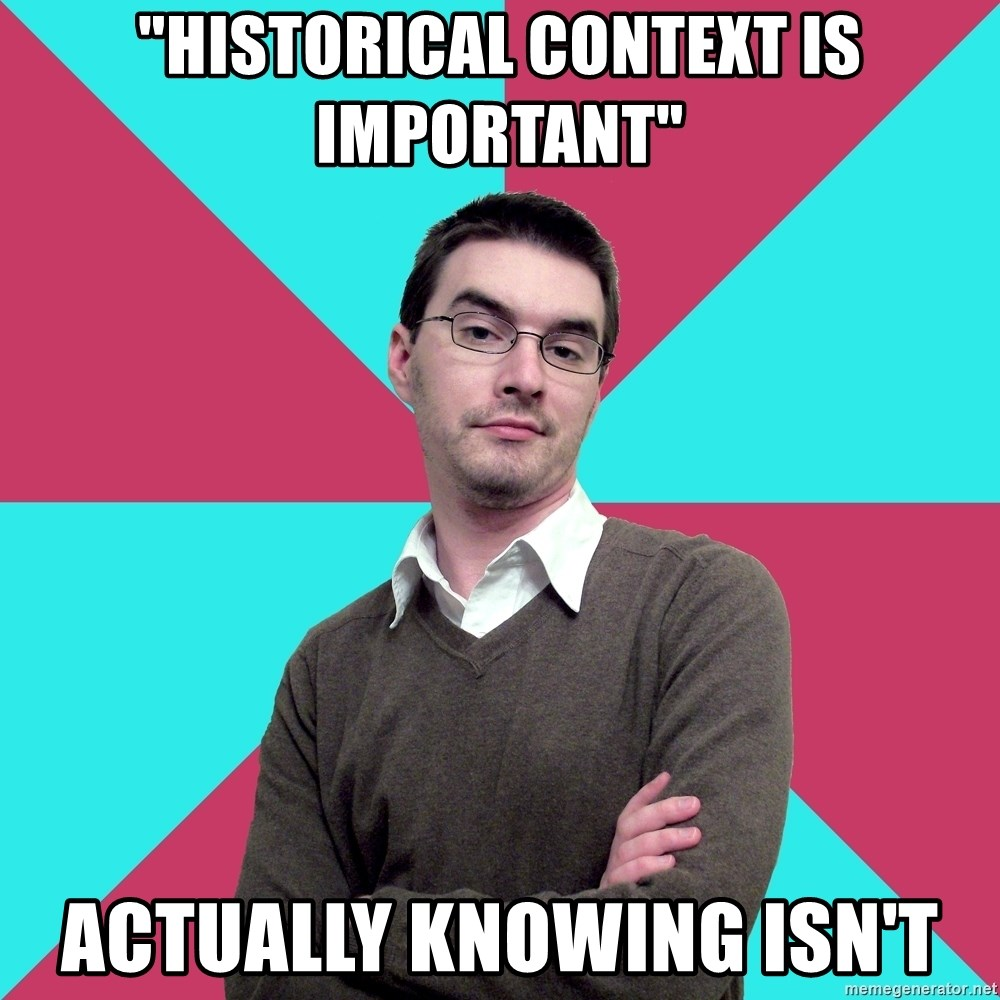 """Privilege Denying Dude - """"hISTORICAL CONTEXT IS IMPORTANT"""" ACTUALLY knowing isn't"""
