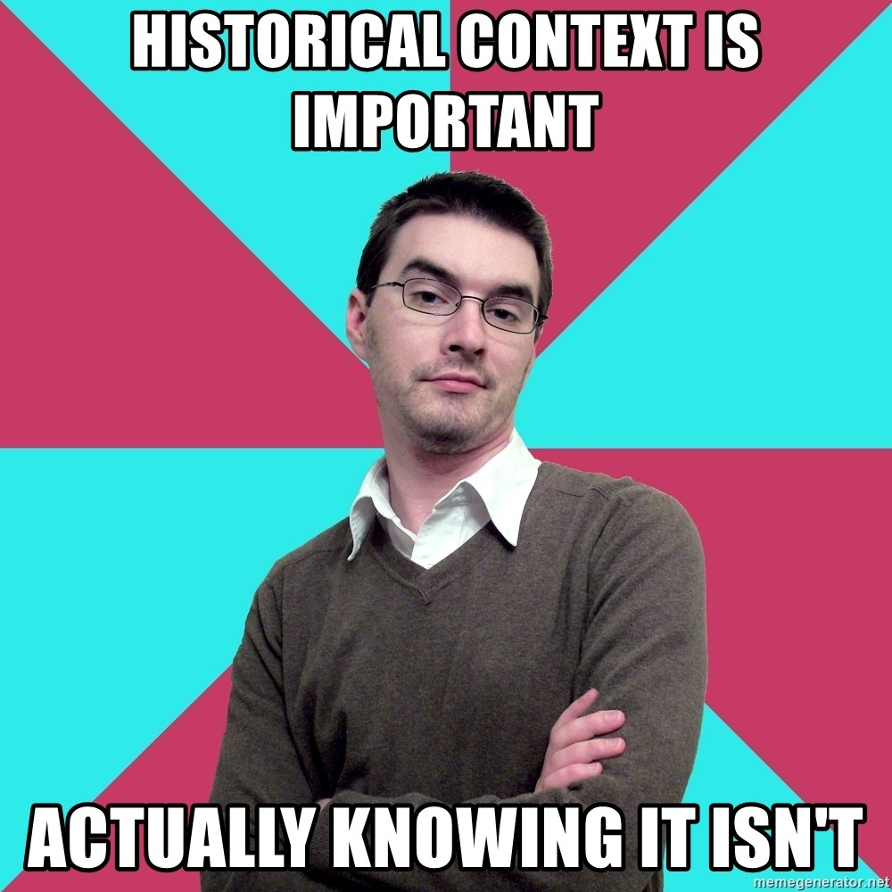 Privilege Denying Dude - hiSTORICAL CONTEXT IS IMPORTANT ACTUALLY knowing it isn't