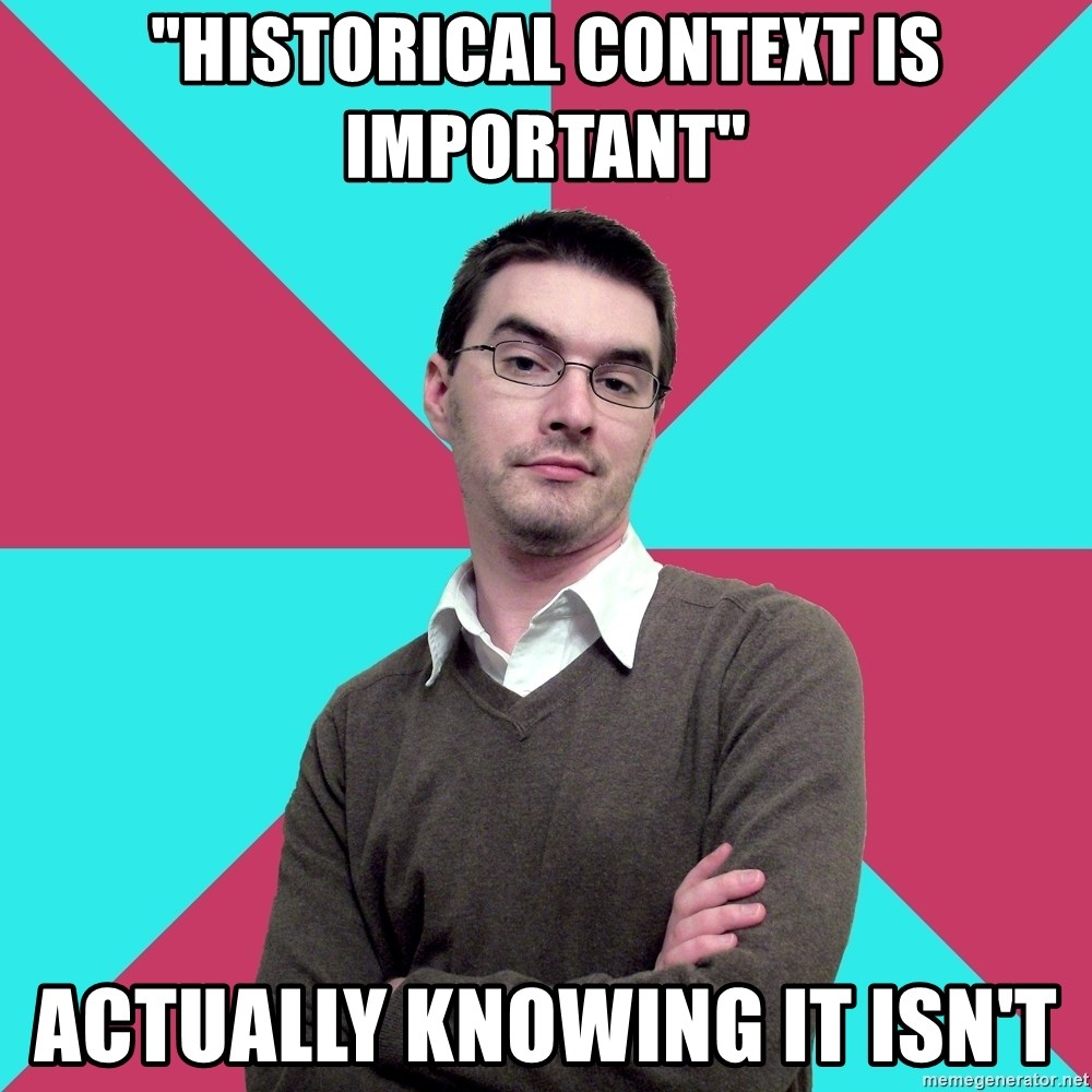 """Privilege Denying Dude - """"hiSTORICAL CONTEXT IS IMPORTANT"""" ACTUALLY knowing it isn't"""