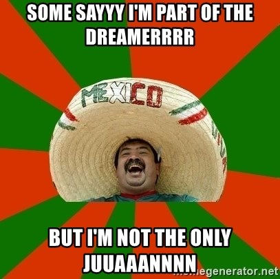 Successful Mexican - Some sayyy I'm part of the dreamerrrr But I'm not tHe only juuaaannnn