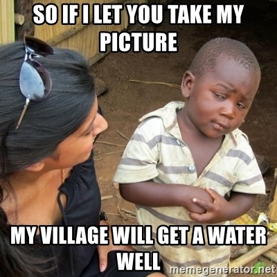 Skeptical 3rd World Kid - So if I let you take my picture My village will get a water well