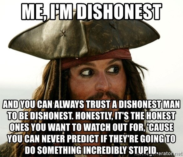 Jack.Sparrow. - Me, I'm dishonest and you can always trust a dishonest man to be dishonest. Honestly, it's the honest ones you want to watch out for, 'cause you can never predict if they're going to do something incredibly stupid.