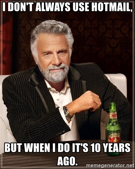 The Most Interesting Man In The World - I don't always use hotmail, But when I do it's 10 years ago.