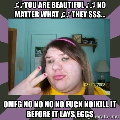 ugly girl - ♫♪you are beautiful ♪♫ no matter what ♫♪ they sss... OMFG no NO NO NO fuck no!kill it before it lays eggs