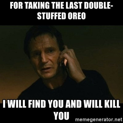 liam neeson taken - for taking the last double-stuffed oreo i will find you and will kill you