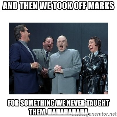 Dr. Evil Laughing - and then we took off marks for something we never taught them. hahahahaha