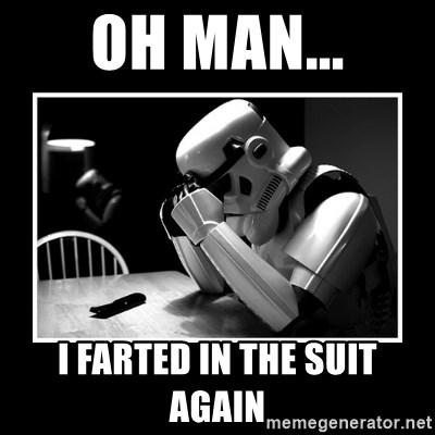 Sad Trooper - Oh man... I farted in the suit again