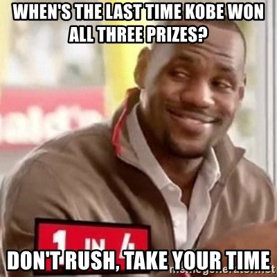 lebron - when's the last time Kobe won all three prizes? Don't rush, take your time