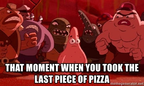 patrick star - THAT MOMENT WHEN YOU TOOK THE LAST PIECE OF PIZZA