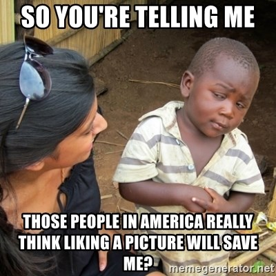 Skeptical 3rd World Kid - So You're telling me  Those people in america really think liking a picture will save me?