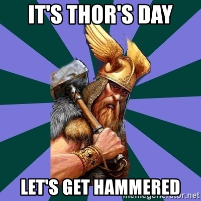 Thor man - it's thor's day let's get hammered