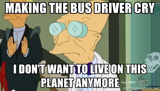 dr farnsworth - Making the bus driver cry I don't want to live on this planet anymore