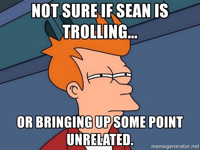 Futurama Fry - Not sure if Sean is trolling... Or bringing up some point unrelated.