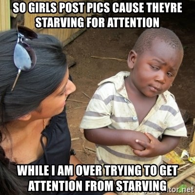 Skeptical 3rd World Kid - so girls post pics cause theyre starVing for atTention whiLe i am over tRying to get attention from starving