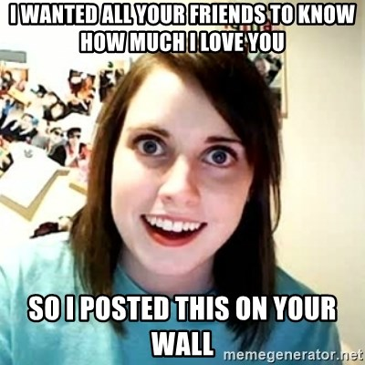 Overly Attached Girlfriend 2 - I wanted all your friends to know how much I love you So i posted this on your wall
