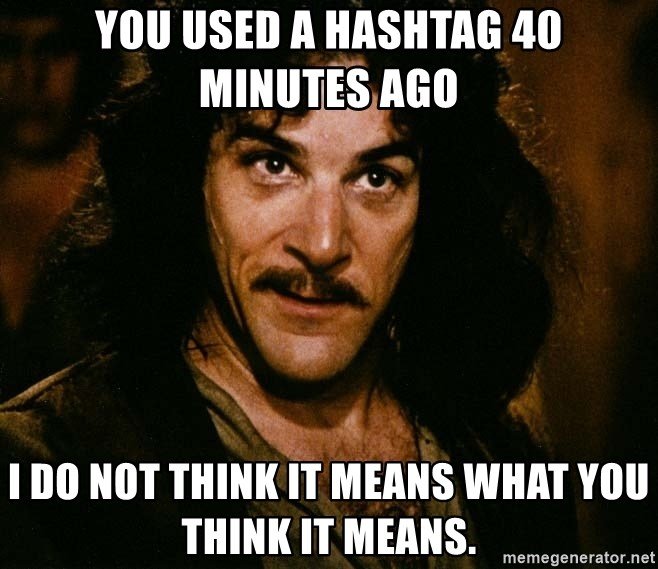 Inigo Montoya - you used a hashtag 40 minutes ago i do not think it means what you think it means.