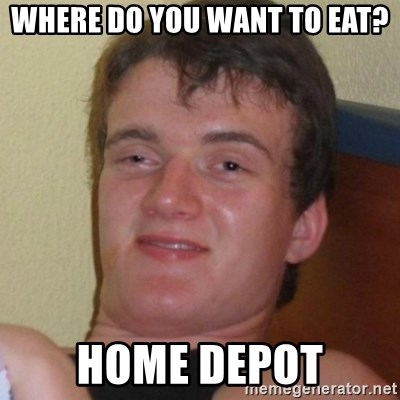 Really highguy - Where do you want to eat? home depot