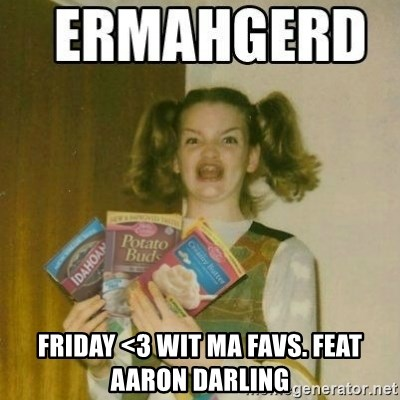 Ermahgerd - Friday <3 wit ma favs. feat aaron darling