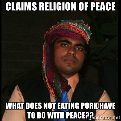 Scumbag Muslim - claims religion of peace what does not eating pork have to do with peace??