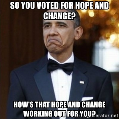 Not Bad Obama - So you voted for hope and change? How's that hope and change working out for you?