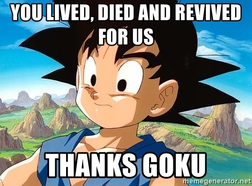 goku troubled - you lived, died and revived for us  thanks Goku