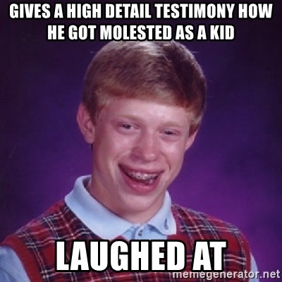 Bad Luck Brian - gives a high detail testimony how he got molested as a kid laughed at