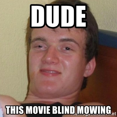 Really highguy - dude  this movie blind mowing