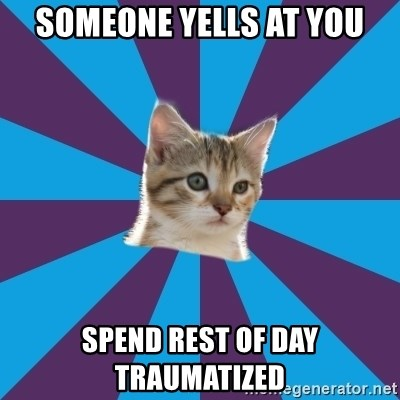 Autistic Kitten - SOMEONE YELLS AT YOU SPEND REST OF DAY TRAUMATIZED