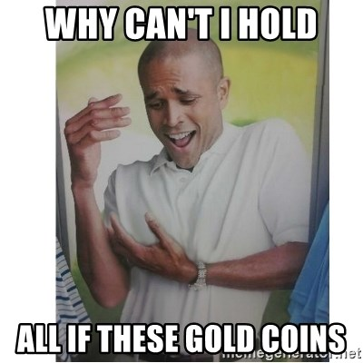 Why Can't I Hold All These?!?!? - Why can't I hold All if these gold coins