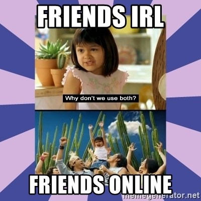 Why don't we use both girl - Friends IRL Friends Online